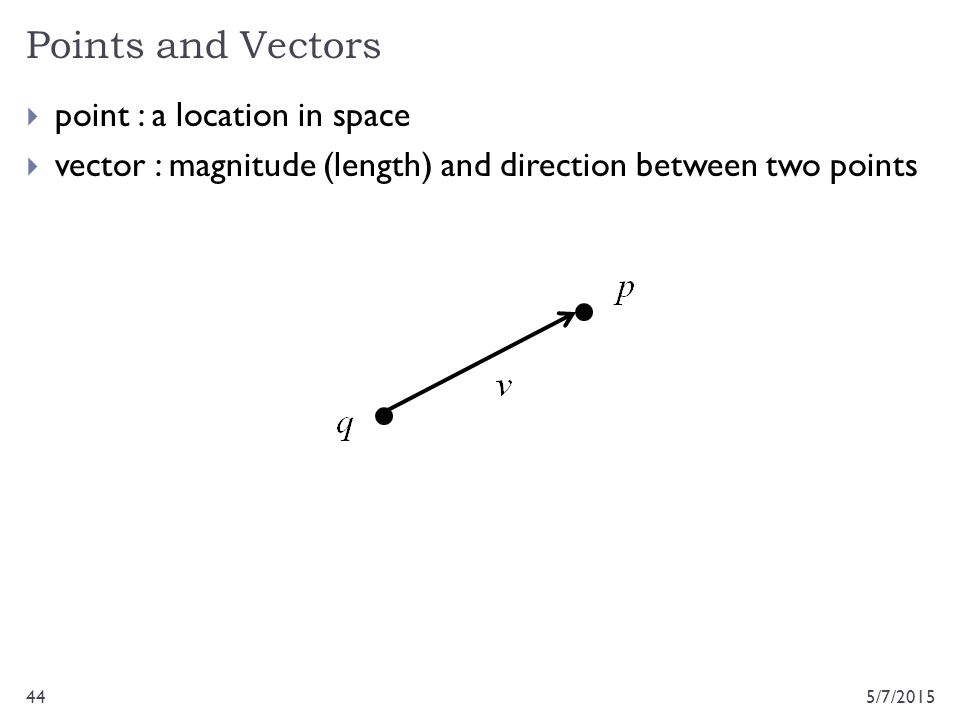 Points and Vectors 5/7/201544  point : a location in space  vector : magnitude (length) and direction between two points