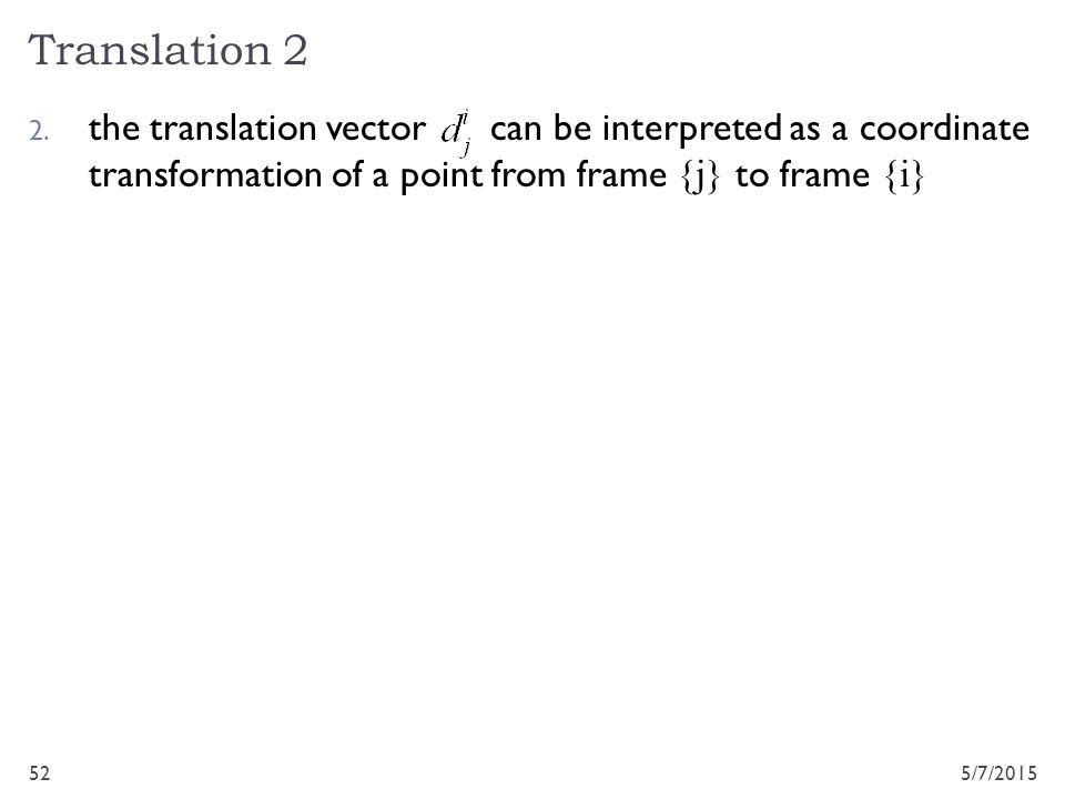 Translation 2 5/7/201552 2. the translation vector can be interpreted as a coordinate transformation of a point from frame {j} to frame {i}