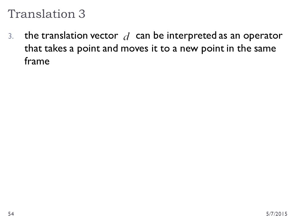 Translation 3 5/7/201554 3. the translation vector can be interpreted as an operator that takes a point and moves it to a new point in the same frame