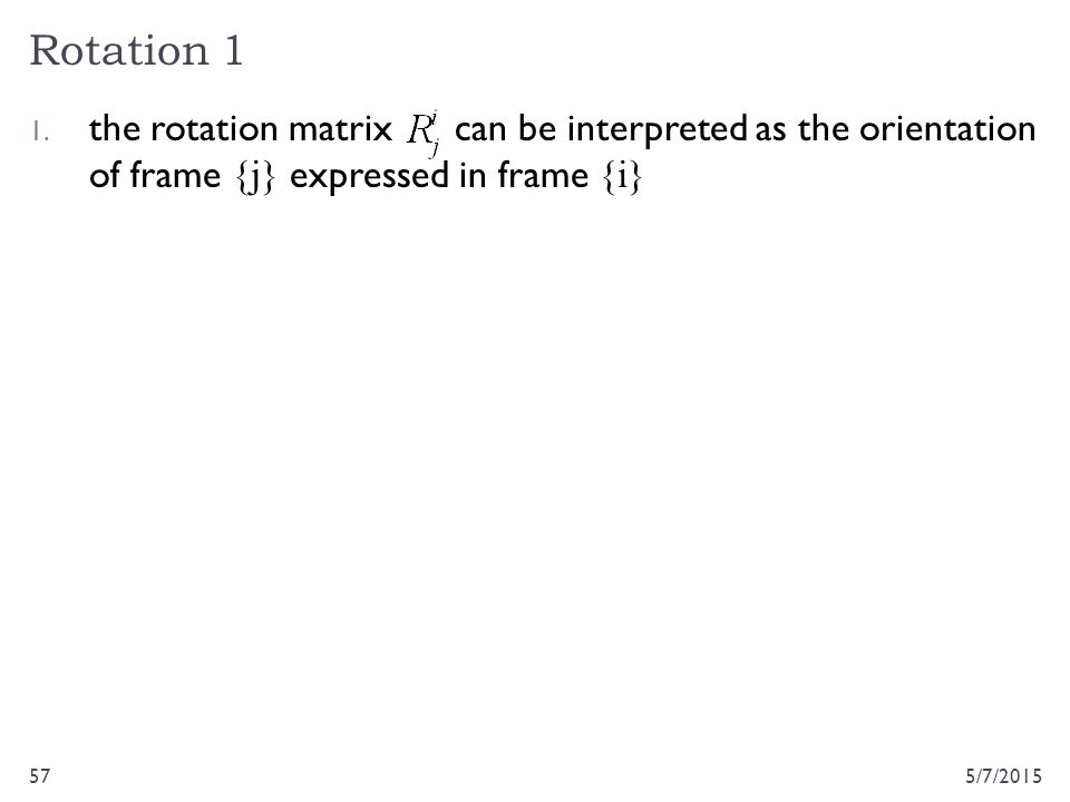 Rotation 1 5/7/201557 1. the rotation matrix can be interpreted as the orientation of frame {j} expressed in frame {i}