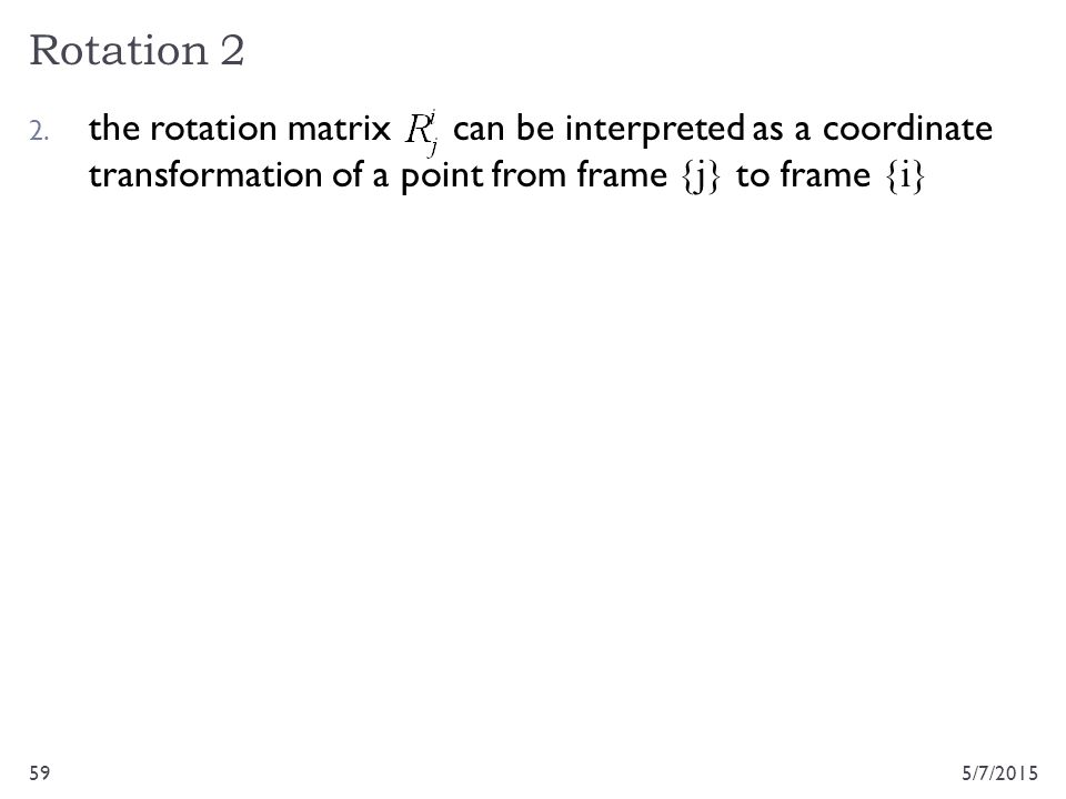 Rotation 2 5/7/201559 2. the rotation matrix can be interpreted as a coordinate transformation of a point from frame {j} to frame {i}