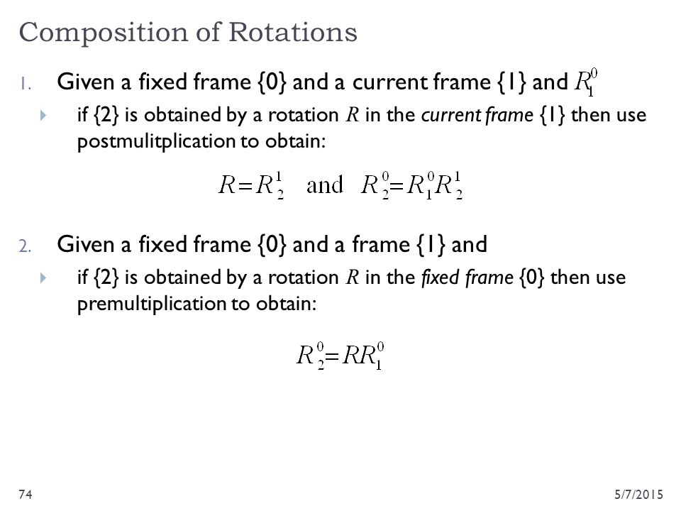 Composition of Rotations 5/7/201574 1. Given a fixed frame {0} and a current frame {1} and  if {2} is obtained by a rotation R in the current frame {