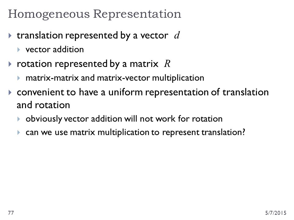 Homogeneous Representation 5/7/201577  translation represented by a vector d  vector addition  rotation represented by a matrix R  matrix-matrix a