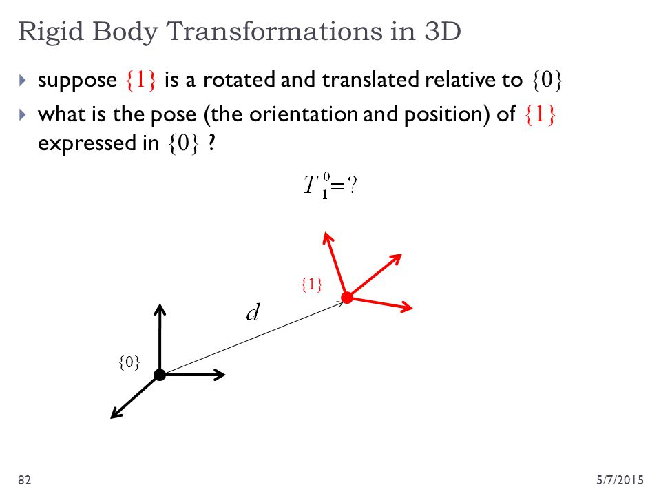 Rigid Body Transformations in 3D 5/7/201582  suppose {1} is a rotated and translated relative to {0}  what is the pose (the orientation and position