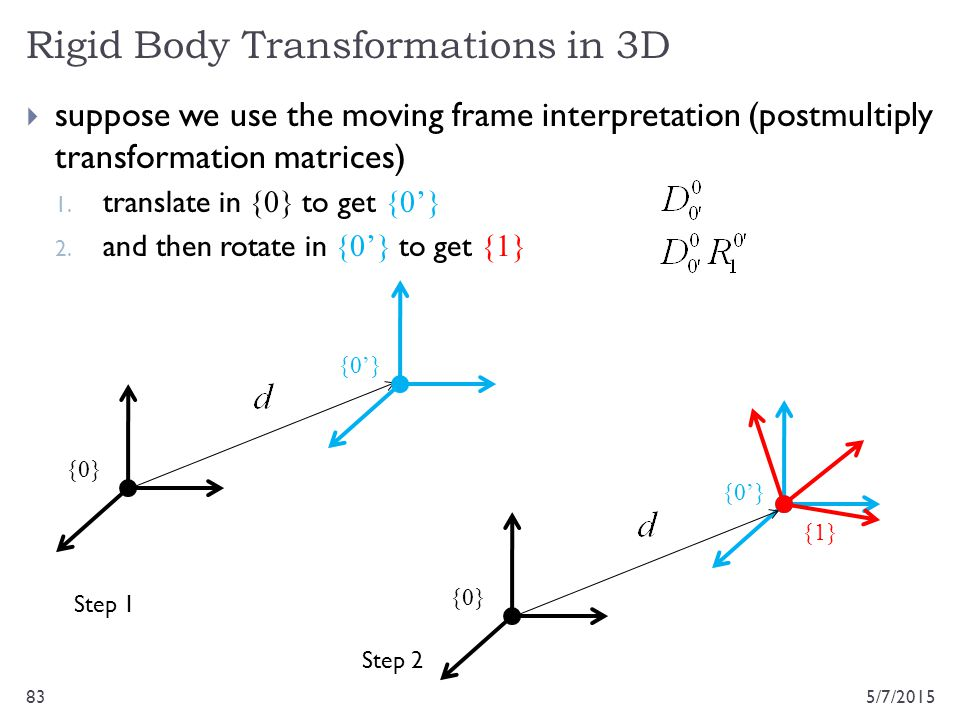 Rigid Body Transformations in 3D 5/7/201583  suppose we use the moving frame interpretation (postmultiply transformation matrices) 1. translate in {0