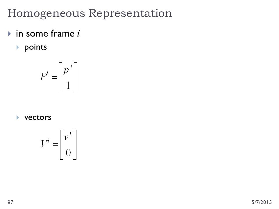 Homogeneous Representation 5/7/201587  in some frame i  points  vectors