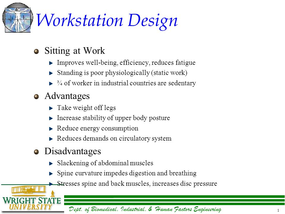 Dept. of Biomedical, Industrial, & Human Factors Engineering 1 Workstation Design Sitting at Work Improves well-being, efficiency, reduces fatigue Sta