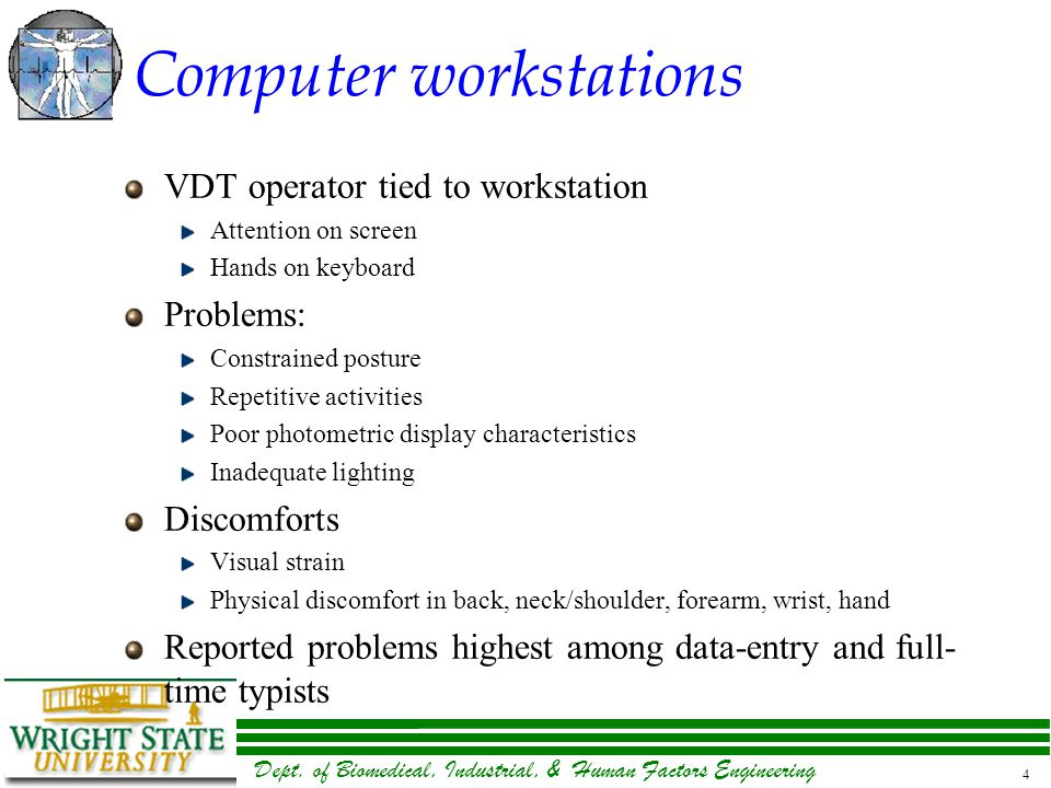 Dept. of Biomedical, Industrial, & Human Factors Engineering 4 Computer workstations VDT operator tied to workstation Attention on screen Hands on key