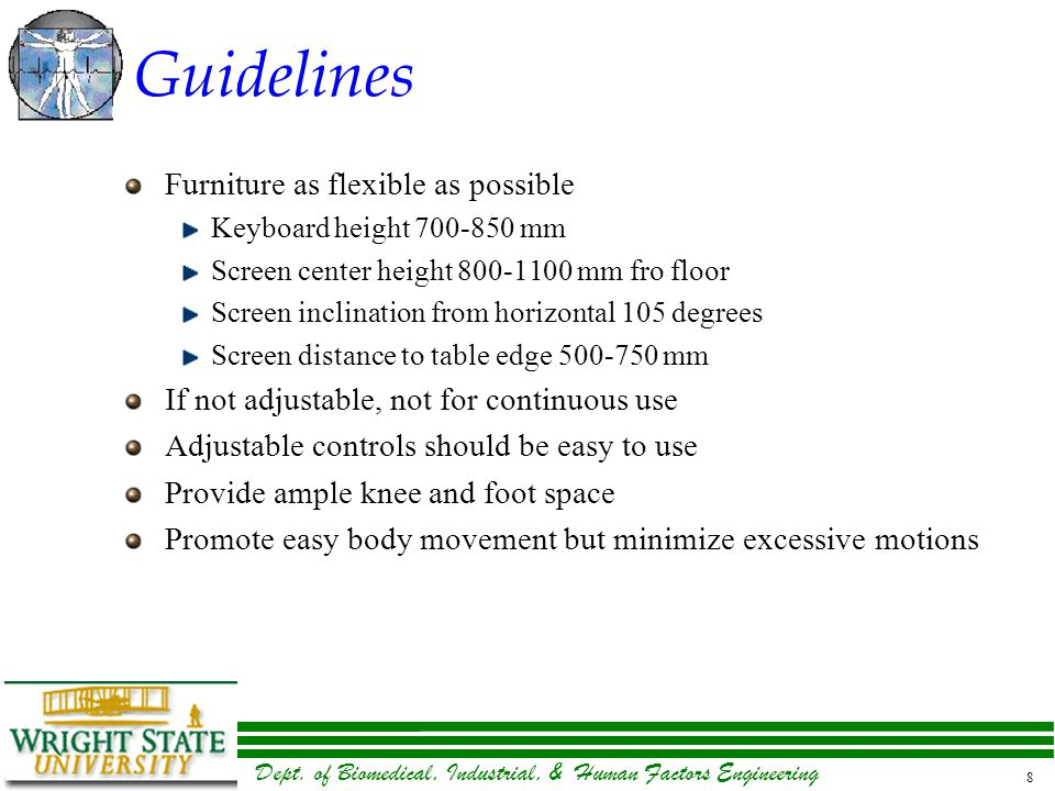 Dept. of Biomedical, Industrial, & Human Factors Engineering 8 Guidelines Furniture as flexible as possible Keyboard height 700-850 mm Screen center h