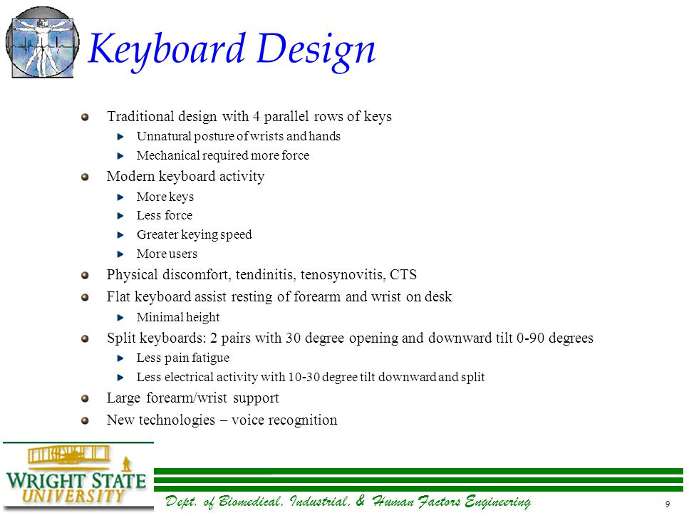 Dept. of Biomedical, Industrial, & Human Factors Engineering 9 Keyboard Design Traditional design with 4 parallel rows of keys Unnatural posture of wr