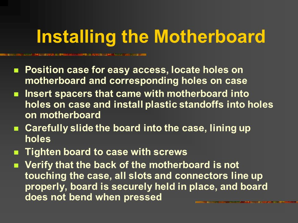 Installing the Motherboard Position case for easy access, locate holes on motherboard and corresponding holes on case Insert spacers that came with mo