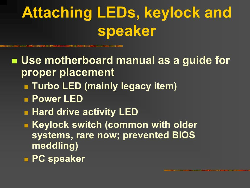 Attaching LEDs, keylock and speaker Use motherboard manual as a guide for proper placement Turbo LED (mainly legacy item) Power LED Hard drive activit