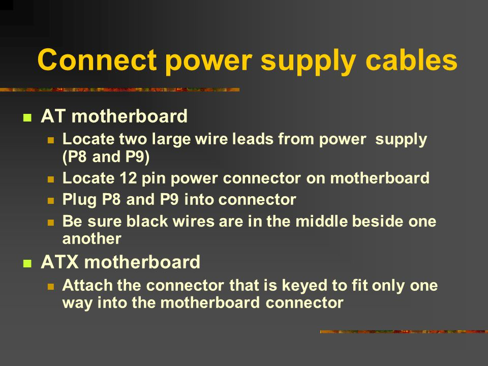 Connect power supply cables AT motherboard Locate two large wire leads from power supply (P8 and P9) Locate 12 pin power connector on motherboard Plug