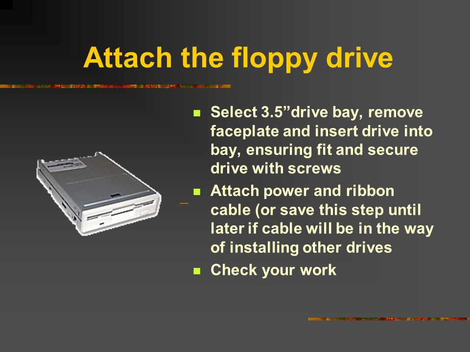 "Attach the floppy drive Select 3.5""drive bay, remove faceplate and insert drive into bay, ensuring fit and secure drive with screws Attach power and r"