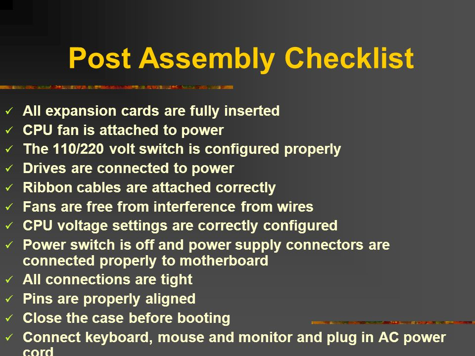 Post Assembly Checklist All expansion cards are fully inserted CPU fan is attached to power The 110/220 volt switch is configured properly Drives are