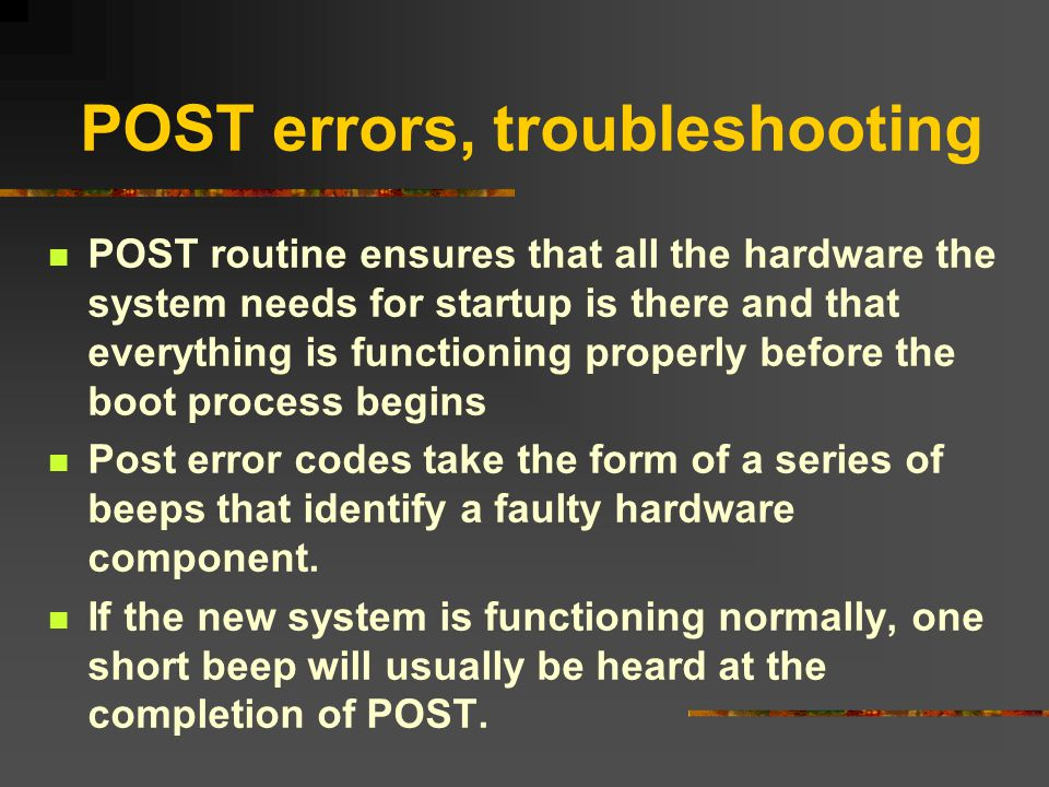 POST errors, troubleshooting POST routine ensures that all the hardware the system needs for startup is there and that everything is functioning prope