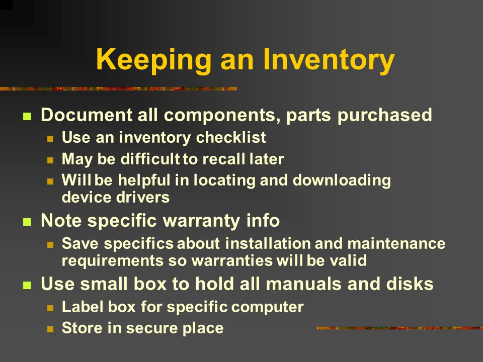 Keeping an Inventory Document all components, parts purchased Use an inventory checklist May be difficult to recall later Will be helpful in locating