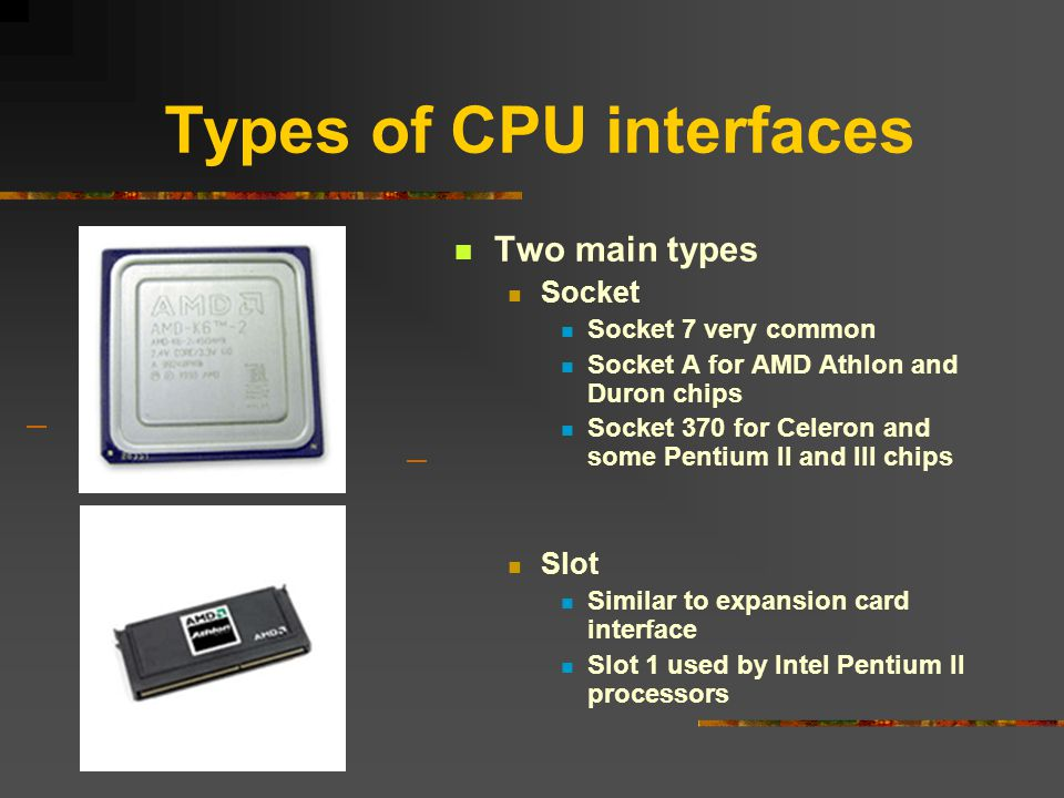 Types of CPU interfaces Two main types Socket Socket 7 very common Socket A for AMD Athlon and Duron chips Socket 370 for Celeron and some Pentium II