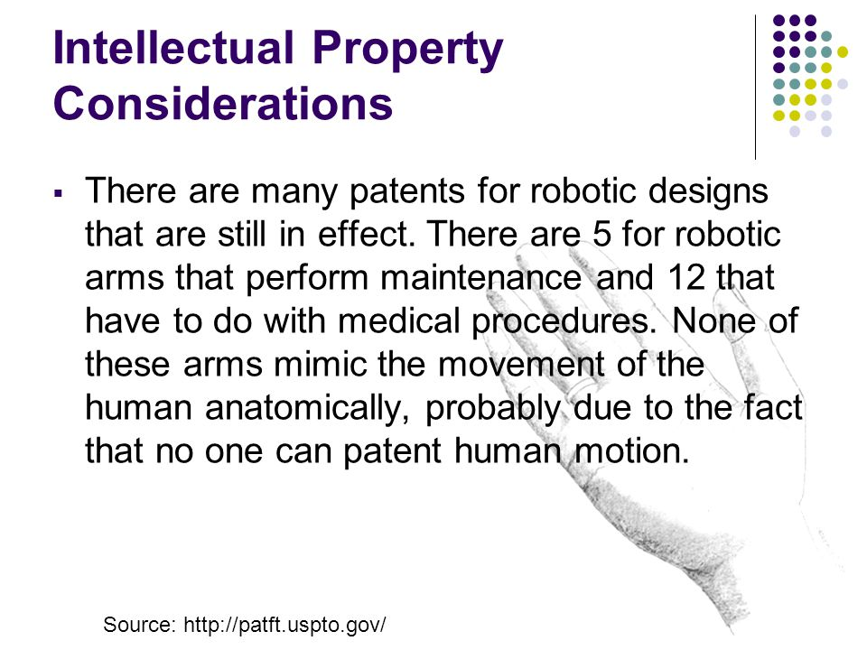 Intellectual Property Considerations  There are many patents for robotic designs that are still in effect. There are 5 for robotic arms that perform