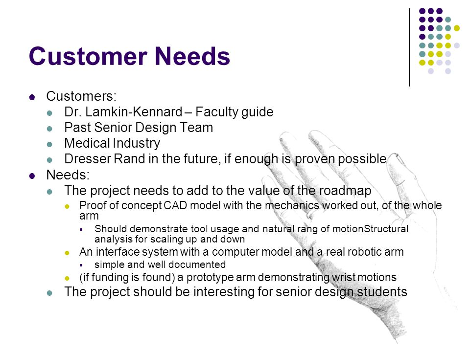 Customer Needs Customers: Dr. Lamkin-Kennard – Faculty guide Past Senior Design Team Medical Industry Dresser Rand in the future, if enough is proven