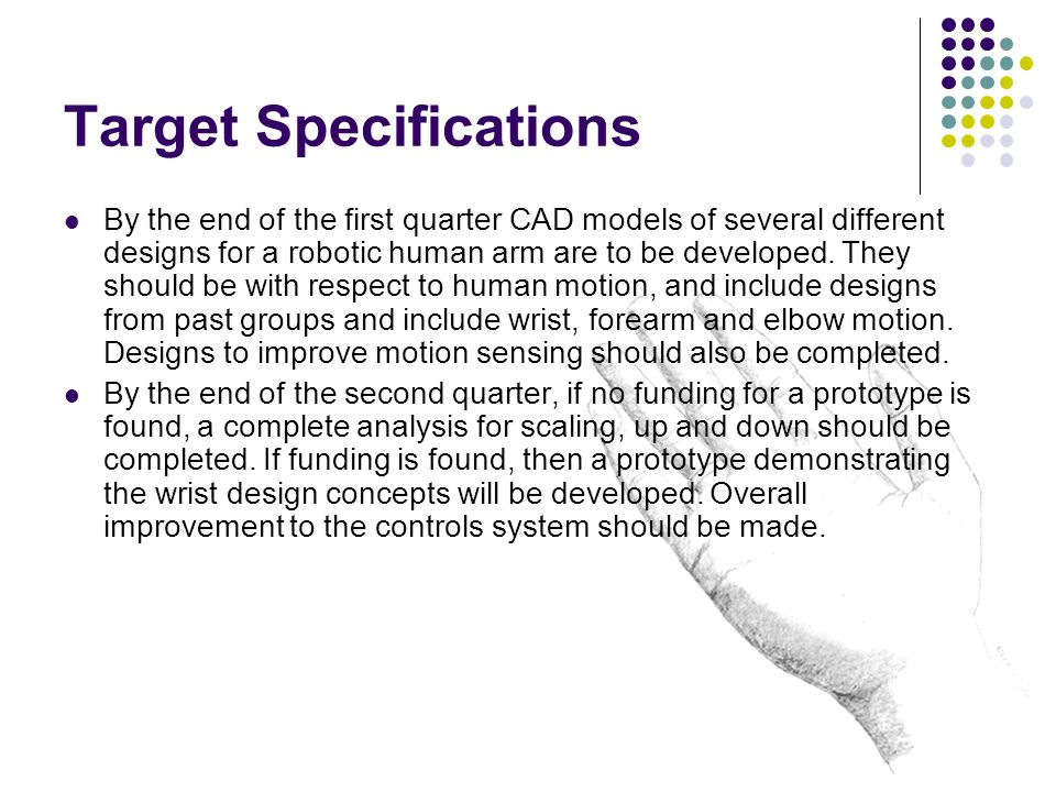 Target Specifications By the end of the first quarter CAD models of several different designs for a robotic human arm are to be developed.
