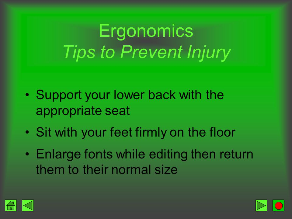 Ergonomics Tips to Prevent Injury Reduce glare –Window –Glare deflector –No overhead lights Avoid arm and wrist fatigue –Place keyboard in low position –Do not bend wrists –Use a wrist rest