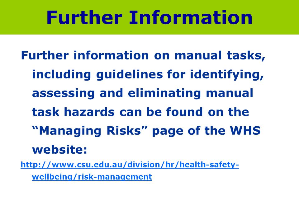 Further Information Further information on manual tasks, including guidelines for identifying, assessing and eliminating manual task hazards can be fo