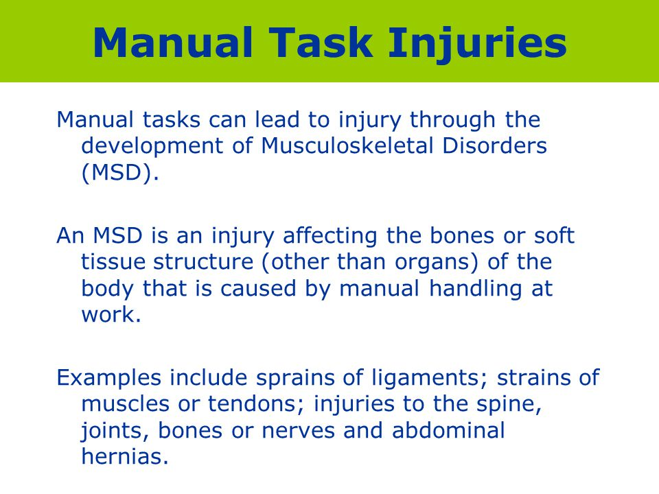 Manual Task Injuries Manual tasks can lead to injury through the development of Musculoskeletal Disorders (MSD). An MSD is an injury affecting the bon