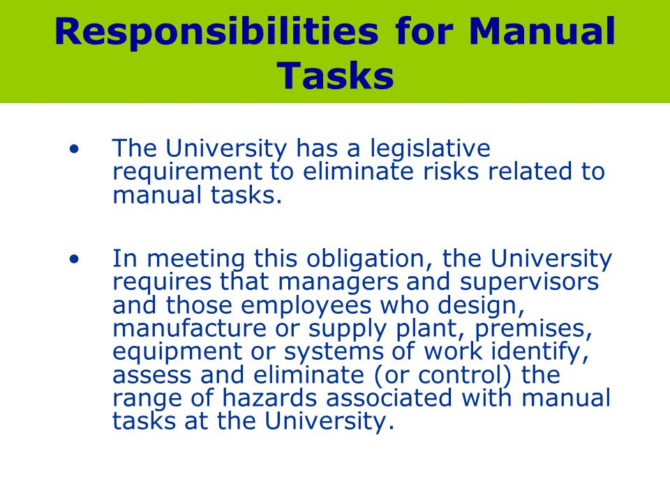 Responsibilities for Manual Tasks The University has a legislative requirement to eliminate risks related to manual tasks. In meeting this obligation,