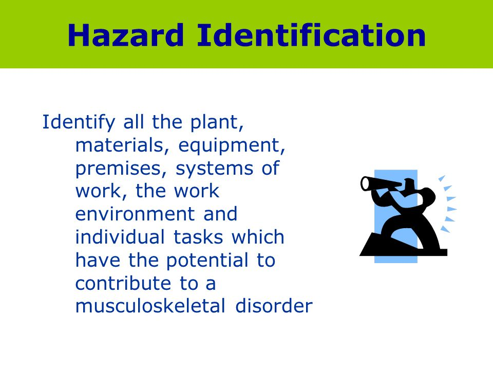 Hazard Identification Identify all the plant, materials, equipment, premises, systems of work, the work environment and individual tasks which have th
