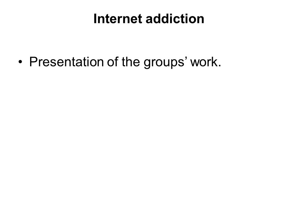Internet addiction Presentation of the groups' work.