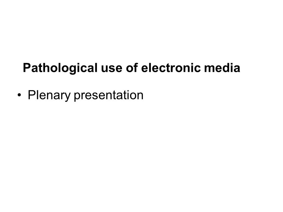 Pathological use of electronic media Plenary presentation