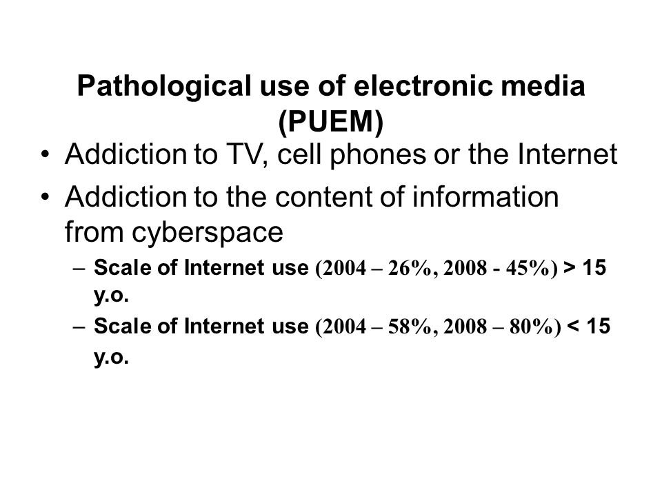 Pathological use of electronic media (PUEM) Addiction to TV, cell phones or the Internet Addiction to the content of information from cyberspace –Scale of Internet use (2004 – 26%, 2008 - 45%) > 15 y.o.