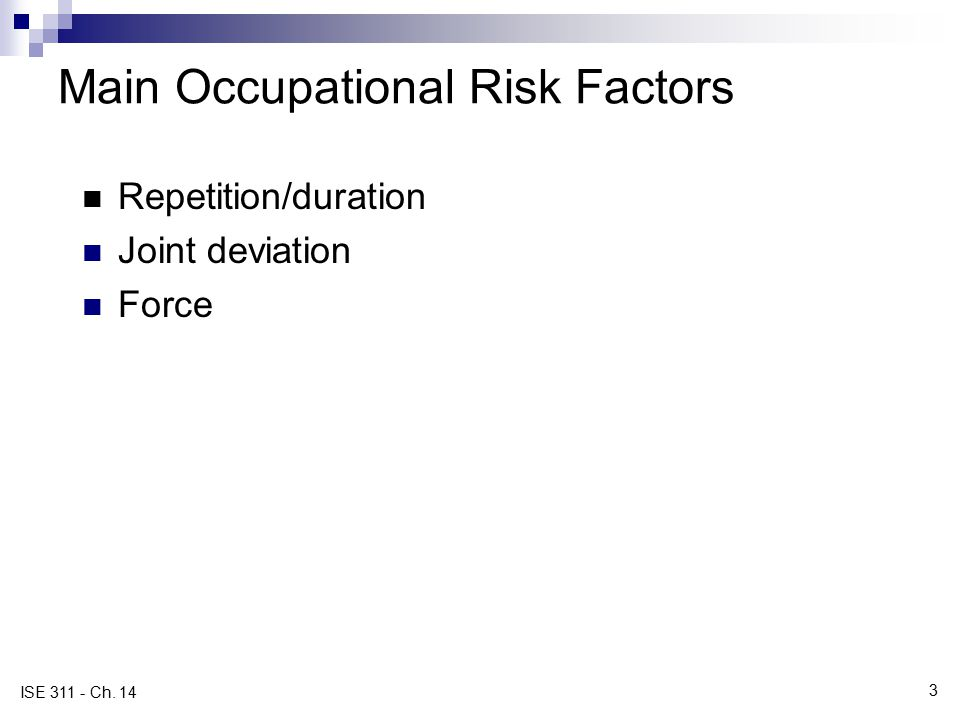3 ISE 311 - Ch. 14 Main Occupational Risk Factors Repetition/duration Joint deviation Force