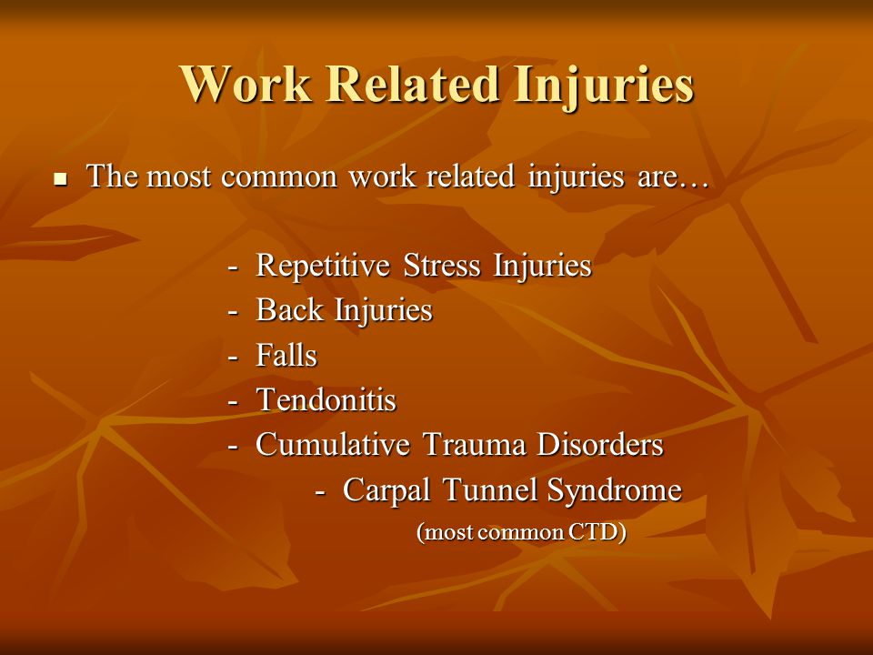 Work Related Injuries The most common work related injuries are… The most common work related injuries are… - Repetitive Stress Injuries - Repetitive Stress Injuries - Back Injuries - Falls - Tendonitis - Cumulative Trauma Disorders - Cumulative Trauma Disorders - Carpal Tunnel Syndrome - Carpal Tunnel Syndrome (most common CTD) (most common CTD)