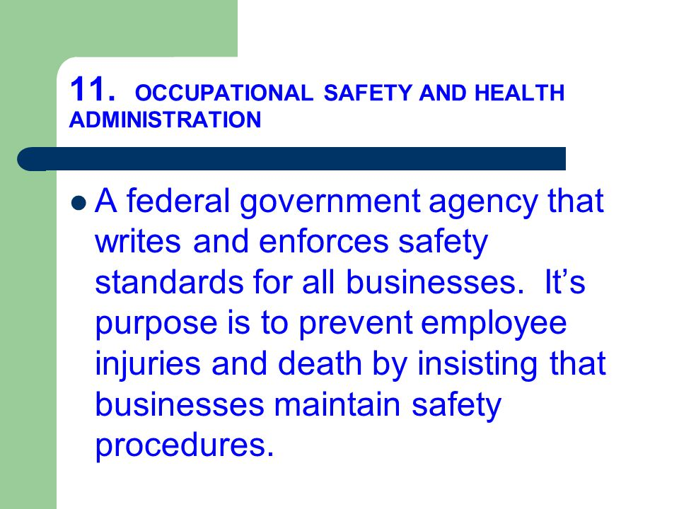 11. OCCUPATIONAL SAFETY AND HEALTH ADMINISTRATION A federal government agency that writes and enforces safety standards for all businesses. It's purpo