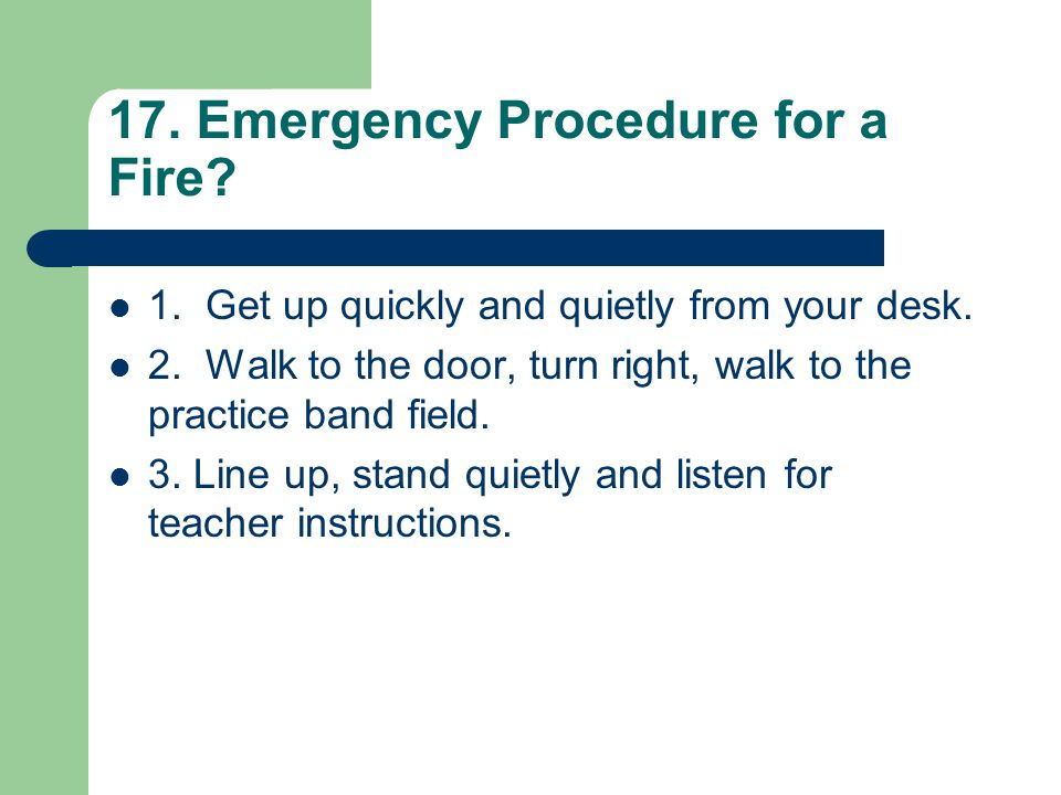 17. Emergency Procedure for a Fire? 1. Get up quickly and quietly from your desk. 2. Walk to the door, turn right, walk to the practice band field. 3.
