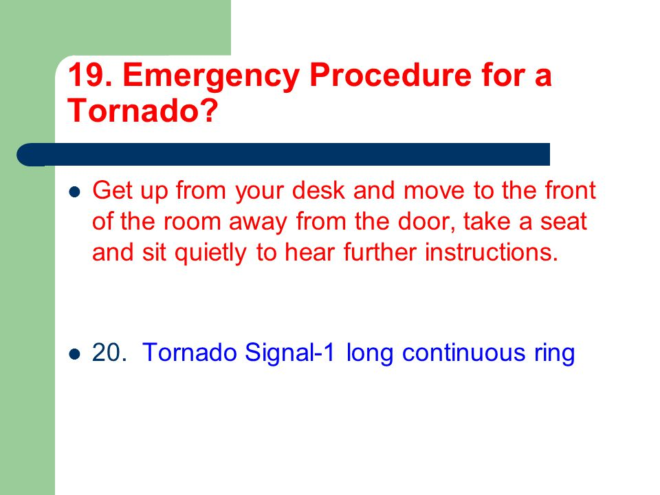 19. Emergency Procedure for a Tornado? Get up from your desk and move to the front of the room away from the door, take a seat and sit quietly to hear