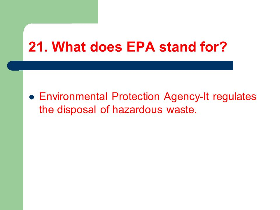 21. What does EPA stand for? Environmental Protection Agency-It regulates the disposal of hazardous waste.