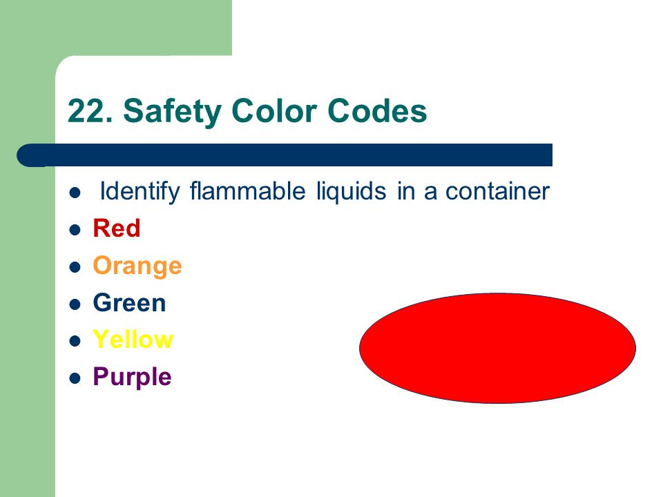 22. Safety Color Codes Identify flammable liquids in a container Red Orange Green Yellow Purple