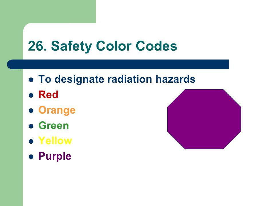 26. Safety Color Codes To designate radiation hazards Red Orange Green Yellow Purple