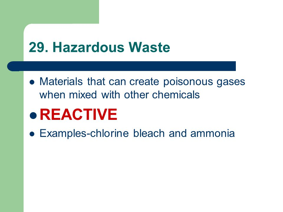 29. Hazardous Waste Materials that can create poisonous gases when mixed with other chemicals REACTIVE Examples-chlorine bleach and ammonia