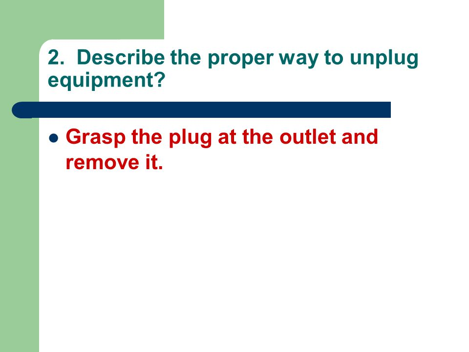 2. Describe the proper way to unplug equipment? Grasp the plug at the outlet and remove it.