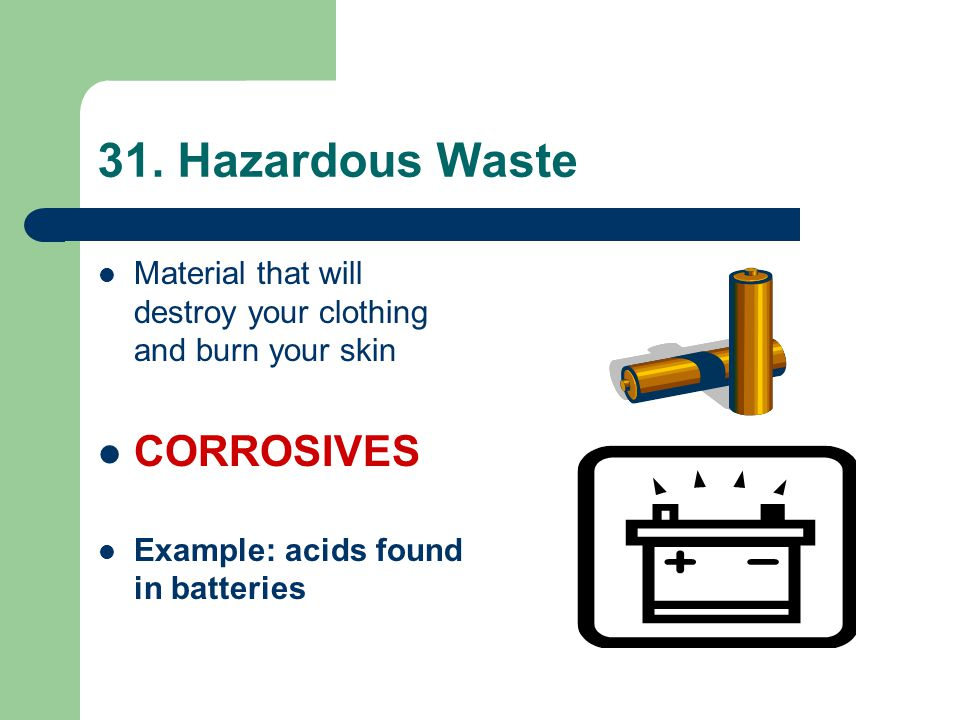 31. Hazardous Waste Material that will destroy your clothing and burn your skin CORROSIVES Example: acids found in batteries