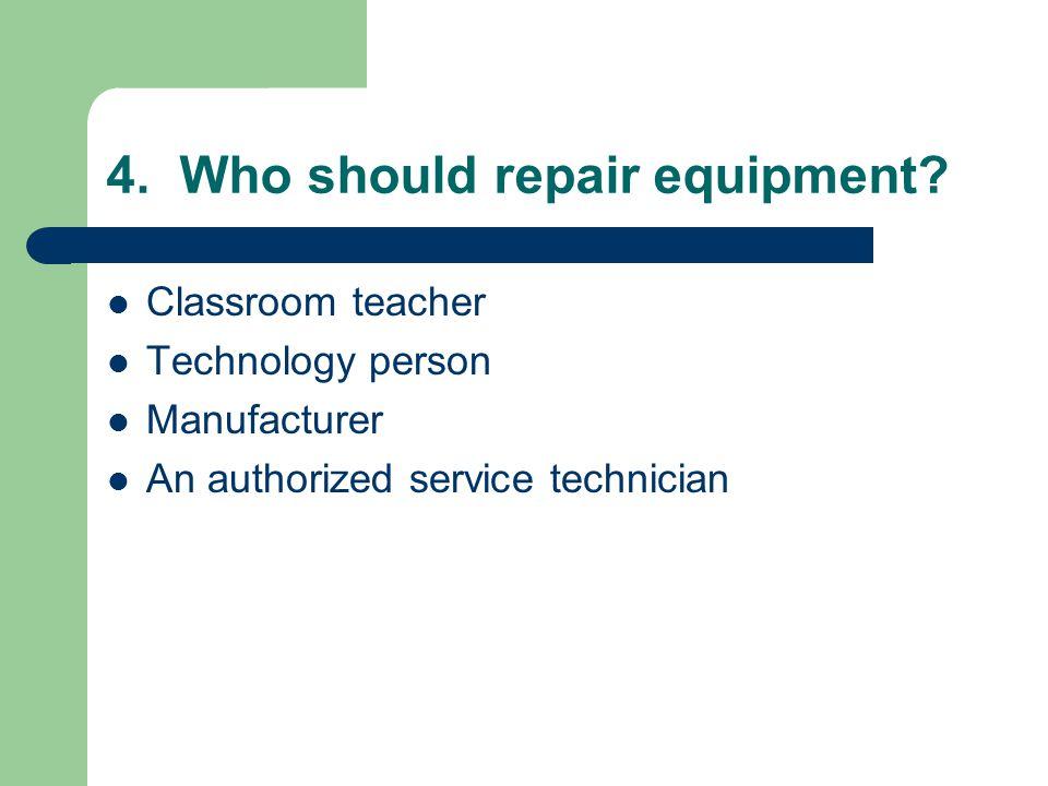 4. Who should repair equipment.