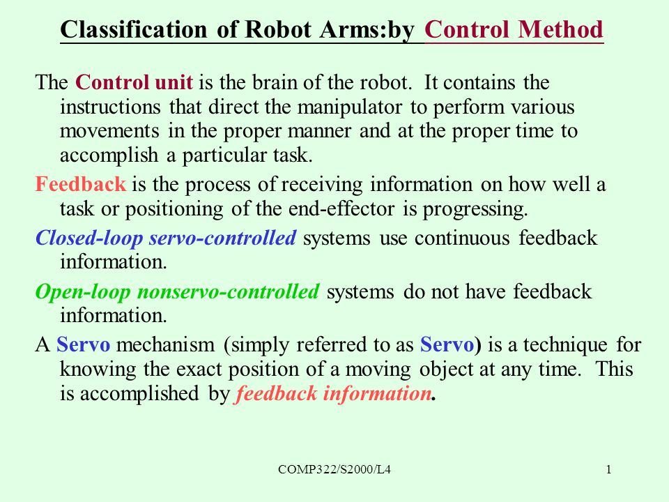 COMP322/S2000/L42 Classification of Robot Arms: by Control Method Open-loop nonservo-controlled Systems No way of knowing whether the arm has moved as indicated Controlled entirely by on/off switches or by simple speed adjustments, i.e.