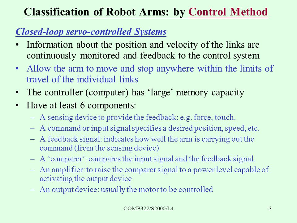 COMP322/S2000/L43 Classification of Robot Arms: by Control Method Closed-loop servo-controlled Systems Information about the position and velocity of the links are continuously monitored and feedback to the control system Allow the arm to move and stop anywhere within the limits of travel of the individual links The controller (computer) has 'large' memory capacity Have at least 6 components: –A sensing device to provide the feedback: e.g.