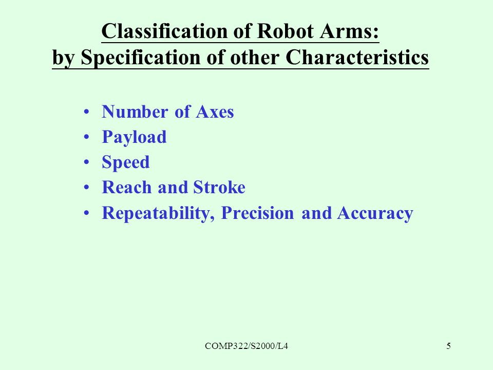 COMP322/S2000/L45 Classification of Robot Arms: by Specification of other Characteristics Number of Axes Payload Speed Reach and Stroke Repeatability, Precision and Accuracy