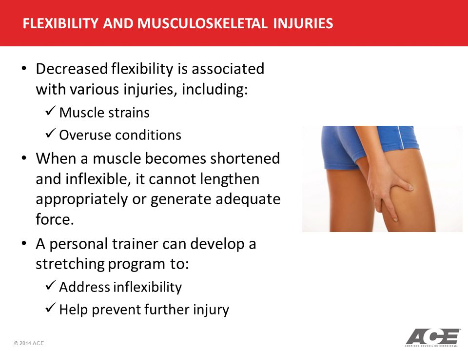 © 2014 ACE FLEXIBILITY AND MUSCULOSKELETAL INJURIES Decreased flexibility is associated with various injuries, including: Muscle strains Overuse condi