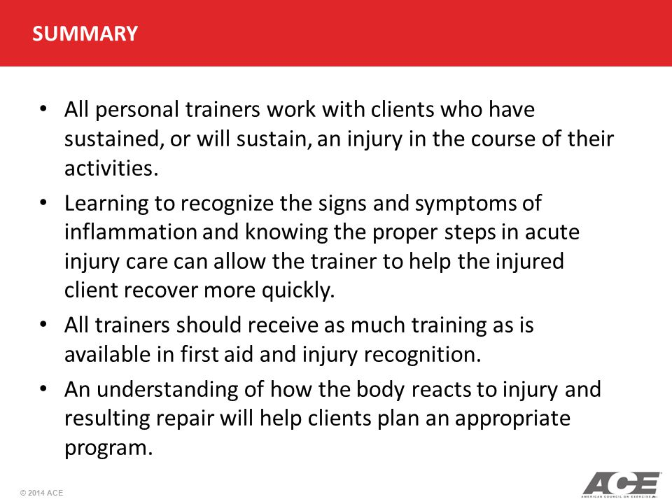 © 2014 ACE SUMMARY All personal trainers work with clients who have sustained, or will sustain, an injury in the course of their activities. Learning